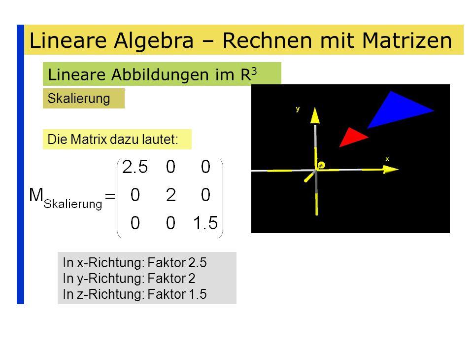 Lineare Algebra – Rechnen mit Matrizen Lineare Abbildungen im R 3 Skalierung Die Matrix dazu lautet: In x-Richtung: Faktor 2.5 In y-Richtung: Faktor 2