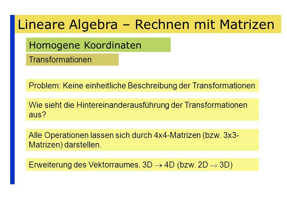 Lineare Algebra – Rechnen mit Matrizen Homogene Koordinaten Transformationen Problem: Keine einheitliche Beschreibung der Transformationen Wie sieht d