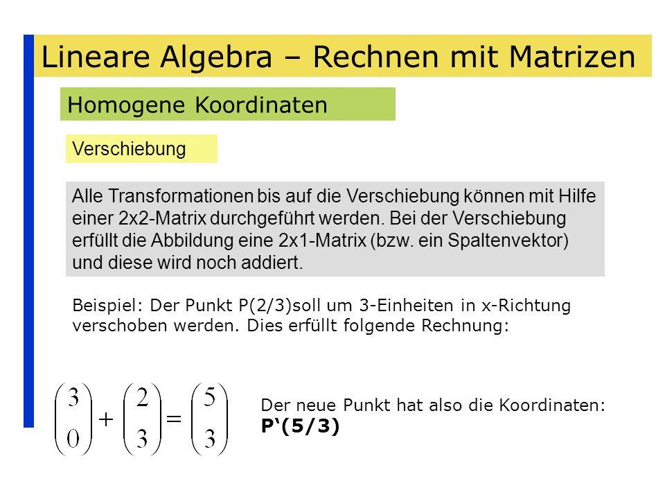Lineare Algebra – Rechnen mit Matrizen Homogene Koordinaten Verschiebung Alle Transformationen bis auf die Verschiebung können mit Hilfe einer 2x2-Mat