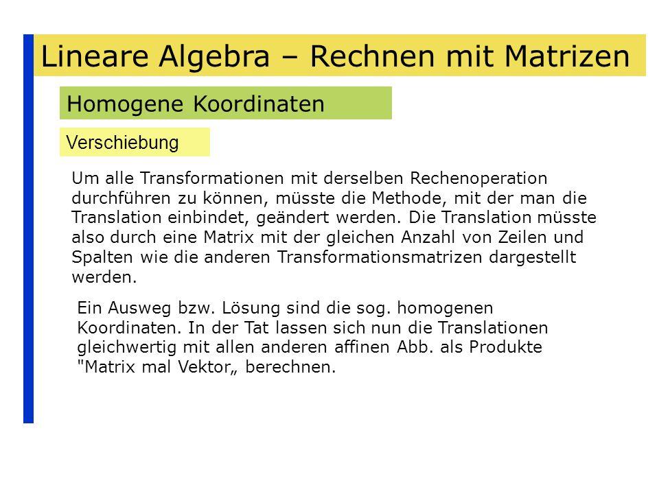 Lineare Algebra – Rechnen mit Matrizen Homogene Koordinaten Verschiebung Um alle Transformationen mit derselben Rechenoperation durchführen zu können,
