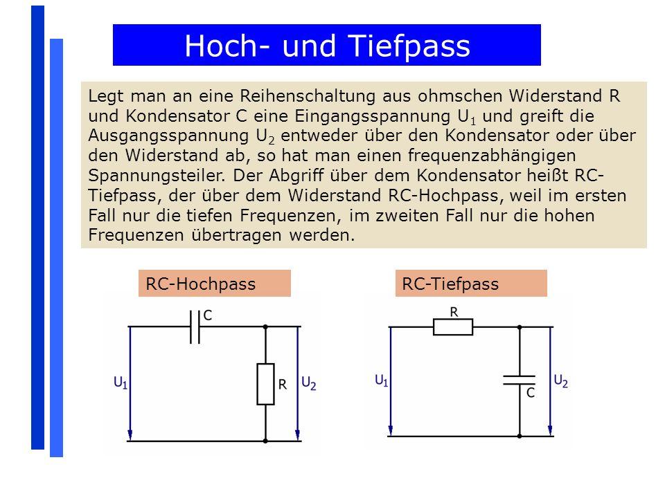 Hoch- und Tiefpass Legt man an eine Reihenschaltung aus ohmschen Widerstand R und Kondensator C eine Eingangsspannung U 1 und greift die Ausgangsspann