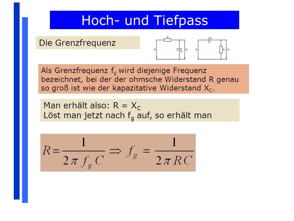 Hoch- und Tiefpass Die Grenzfrequenz Als Grenzfrequenz f g wird diejenige Frequenz bezeichnet, bei der der ohmsche Widerstand R genau so groß ist wie