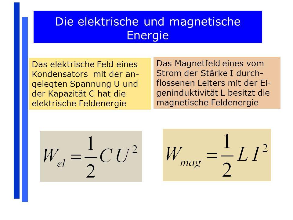 Die elektrische und magnetische Energie Das elektrische Feld eines Kondensators mit der an- gelegten Spannung U und der Kapazität C hat die elektrisch