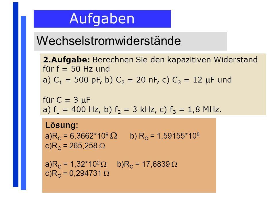 Aufgaben Wechselstromwiderstände 2.Aufgabe: Berechnen Sie den kapazitiven Widerstand für f = 50 Hz und a) C 1 = 500 pF, b) C 2 = 20 nF, c) C 3 = 12 F
