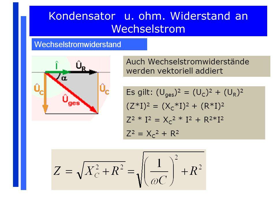Kondensator u. ohm. Widerstand an Wechselstrom Wechselstromwiderstand Auch Wechselstromwiderstände werden vektoriell addiert Es gilt: (U ges ) 2 = (U