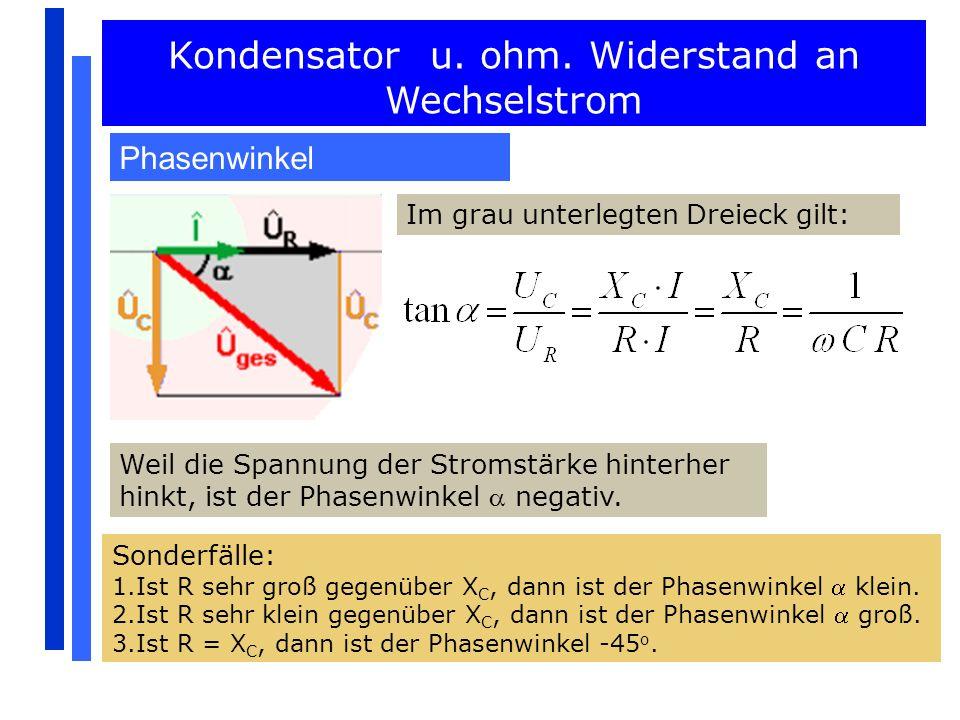 Kondensator u. ohm. Widerstand an Wechselstrom Phasenwinkel Im grau unterlegten Dreieck gilt: Weil die Spannung der Stromstärke hinterher hinkt, ist d
