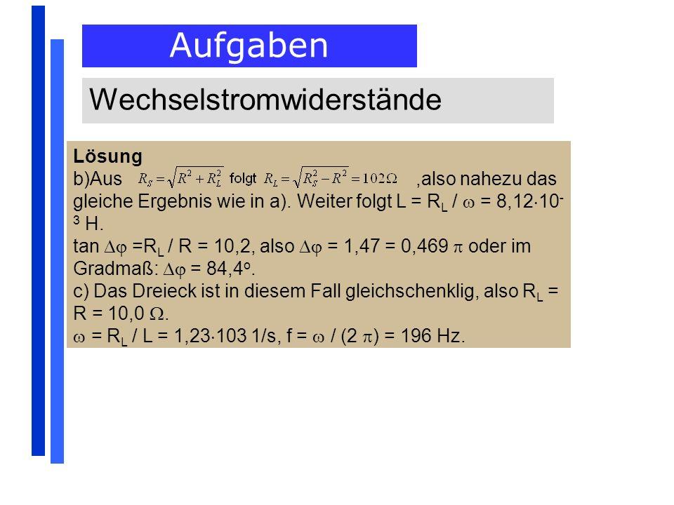 Aufgaben Wechselstromwiderstände Lösung b)Aus,also nahezu das gleiche Ergebnis wie in a). Weiter folgt L = R L / = 8,12 10 - 3 H. tan =R L / R = 10,2,