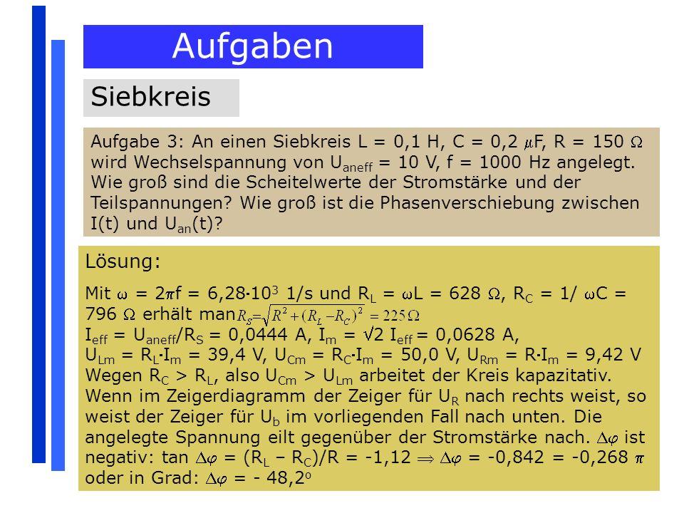 Aufgaben Siebkreis Aufgabe 3: An einen Siebkreis L = 0,1 H, C = 0,2 F, R = 150 wird Wechselspannung von U aneff = 10 V, f = 1000 Hz angelegt. Wie groß