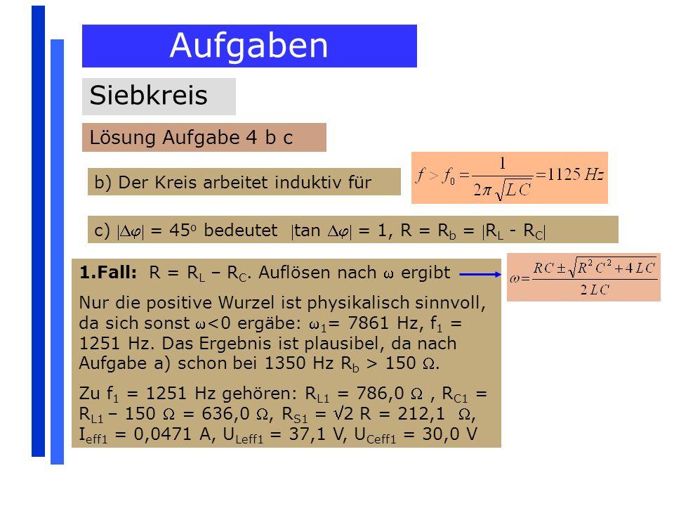 Aufgaben Siebkreis Lösung Aufgabe 4 b c b) Der Kreis arbeitet induktiv für c) = 45 o bedeutet tan = 1, R = R b = R L - R C 1.Fall: R = R L – R C. Aufl