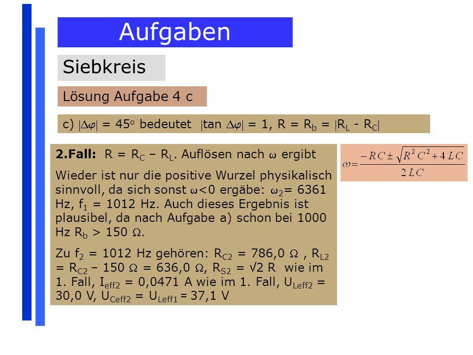 Aufgaben Siebkreis Lösung Aufgabe 4 c c) = 45 o bedeutet tan = 1, R = R b = R L - R C 2.Fall: R = R C – R L. Auflösen nach ergibt Wieder ist nur die p
