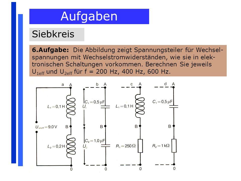 Aufgaben Siebkreis 6.Aufgabe: Die Abbildung zeigt Spannungsteiler für Wechsel- spannungen mit Wechselstromwiderständen, wie sie in elek- tronischen Sc