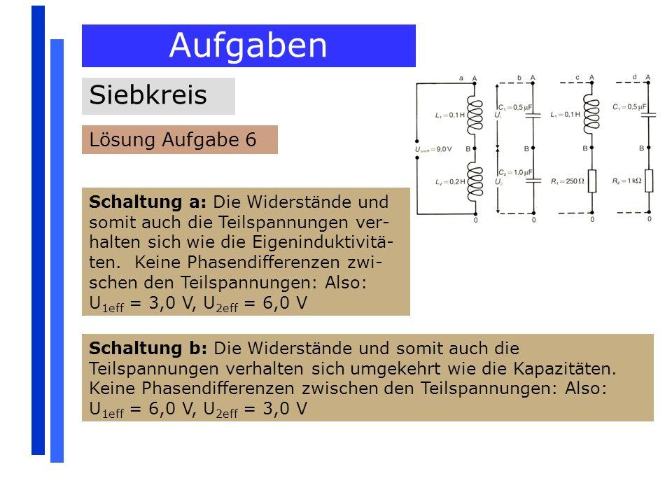 Aufgaben Siebkreis Lösung Aufgabe 6 Schaltung a: Die Widerstände und somit auch die Teilspannungen ver- halten sich wie die Eigeninduktivitä- ten. Kei