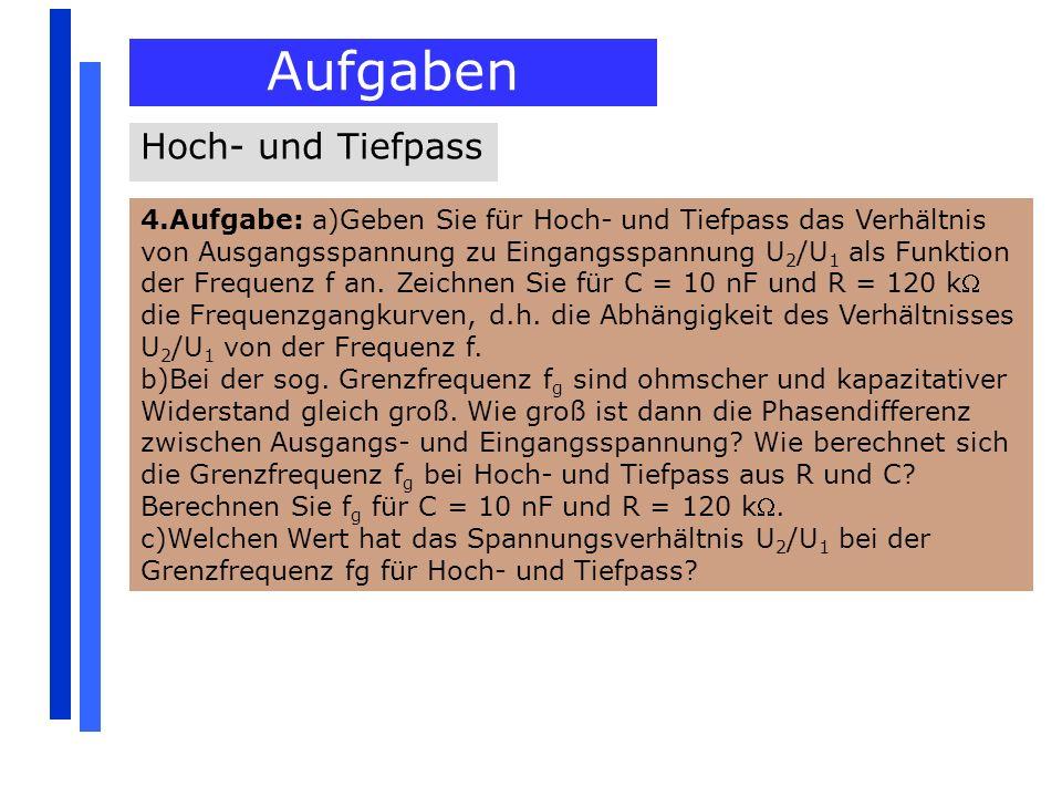 Aufgaben Hoch- und Tiefpass 4.Aufgabe: a)Geben Sie für Hoch- und Tiefpass das Verhältnis von Ausgangsspannung zu Eingangsspannung U 2 /U 1 als Funktio