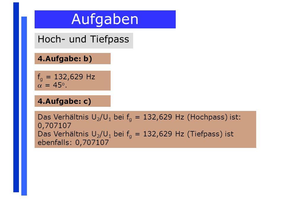 Aufgaben 4.Aufgabe: b) Hoch- und Tiefpass f g = 132,629 Hz = 45 o. 4.Aufgabe: c) Das Verhältnis U 2 /U 1 bei f g = 132,629 Hz (Hochpass) ist: 0,707107