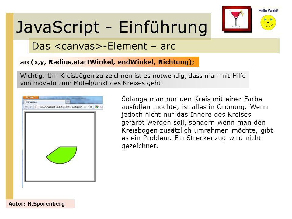 JavaScript - Einführung Das -Element – arc Autor: H.Sporenberg arc(x,y, Radius,startWinkel, endWinkel, Richtung); Wichtig: Um Kreisbögen zu zeichnen i