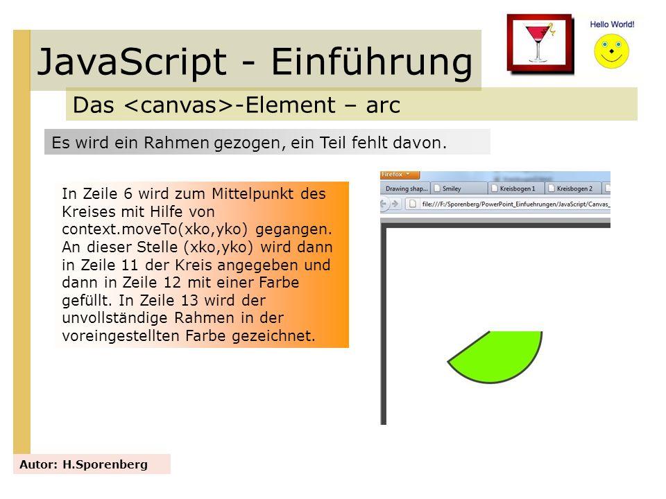 JavaScript - Einführung Das -Element – arc Autor: H.Sporenberg In Zeile 6 wird zum Mittelpunkt des Kreises mit Hilfe von context.moveTo(xko,yko) gegan