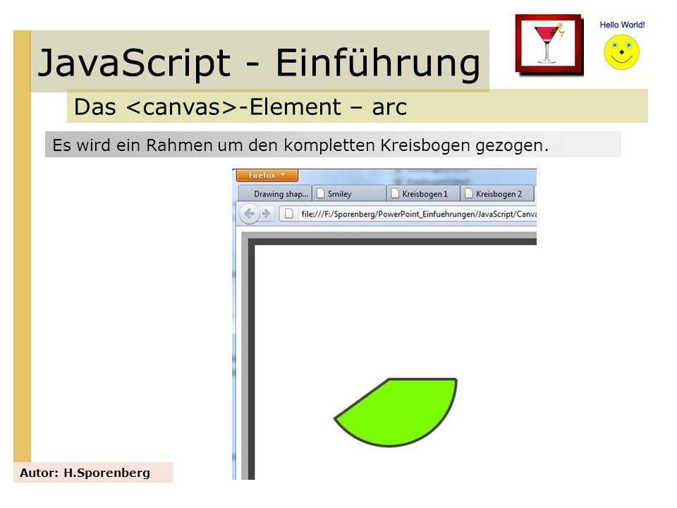 JavaScript - Einführung Das -Element – arc Autor: H.Sporenberg Es wird ein Rahmen um den kompletten Kreisbogen gezogen.