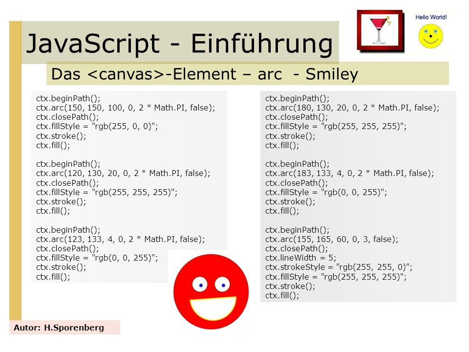 JavaScript - Einführung Das -Element – arc - Smiley Autor: H.Sporenberg ctx.beginPath(); ctx.arc(180, 130, 20, 0, 2 * Math.PI, false); ctx.closePath()