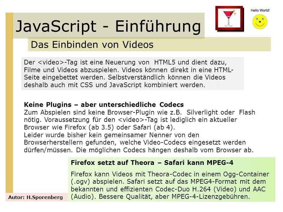 JavaScript - Einführung Das Einbinden von Videos Autor: H.Sporenberg Der -Tag ist eine Neuerung von HTML5 und dient dazu, Filme und Videos abzuspielen