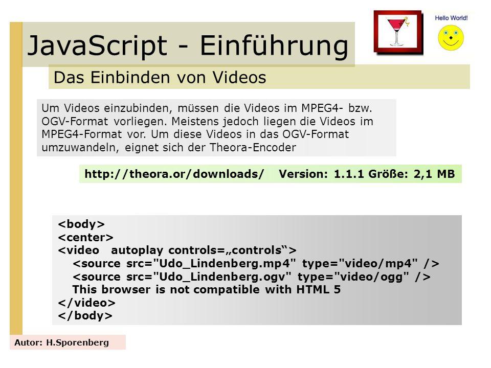 JavaScript - Einführung Das Einbinden von Videos Autor: H.Sporenberg Um Videos einzubinden, müssen die Videos im MPEG4- bzw. OGV-Format vorliegen. Mei