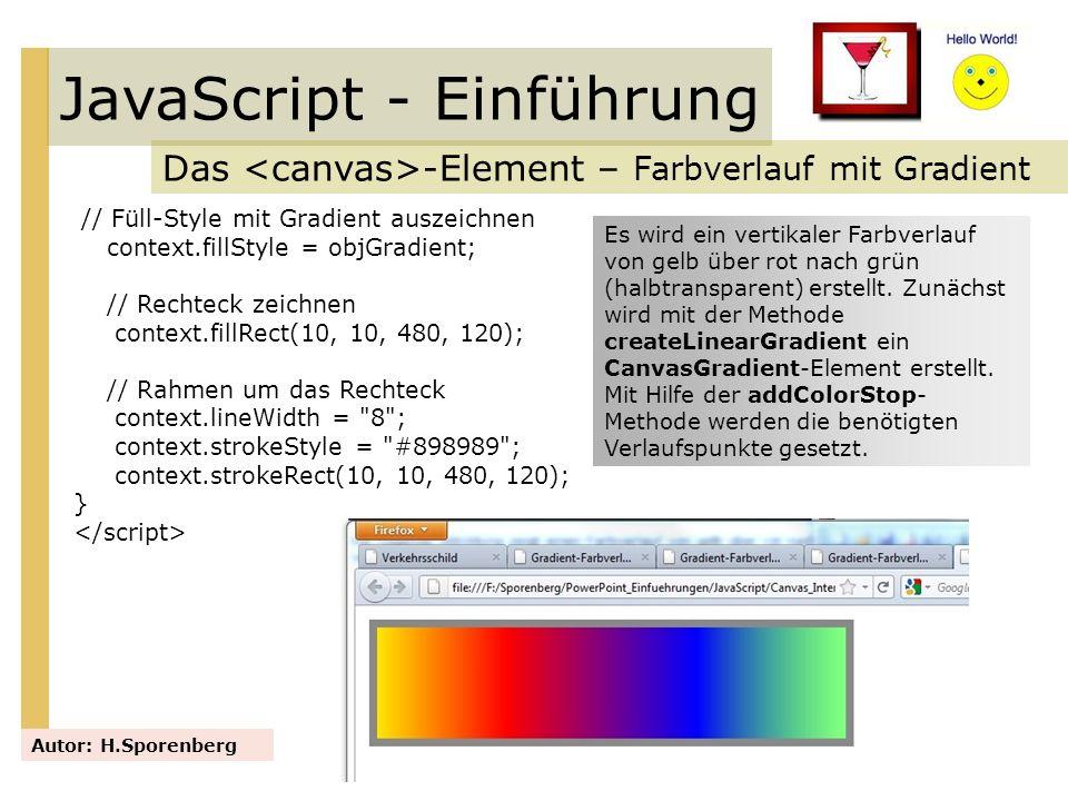 JavaScript - Einführung Das -Element – Farbverlauf mit Gradient Autor: H.Sporenberg // Füll-Style mit Gradient auszeichnen context.fillStyle = objGrad
