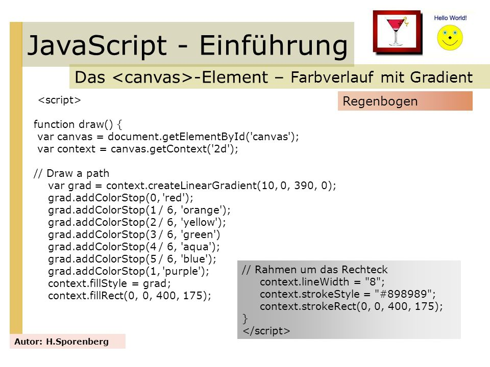 JavaScript - Einführung Das -Element – Farbverlauf mit Gradient Autor: H.Sporenberg function draw() { var canvas = document.getElementById('canvas');