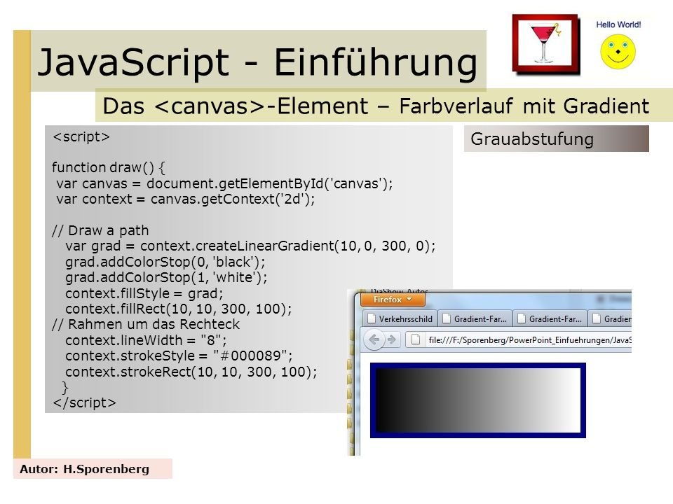JavaScript - Einführung Das -Element – Farbverlauf mit Gradient Autor: H.Sporenberg Grauabstufung function draw() { var canvas = document.getElementBy