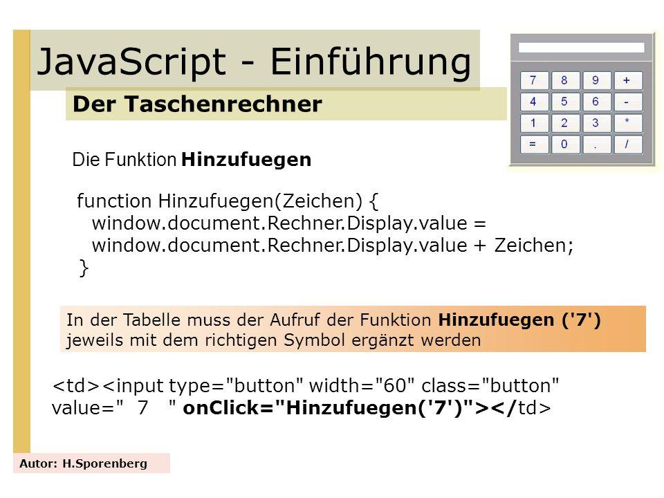 JavaScript - Einführung Der Taschenrechner Autor: H.Sporenberg function Hinzufuegen(Zeichen) { window.document.Rechner.Display.value = window.document