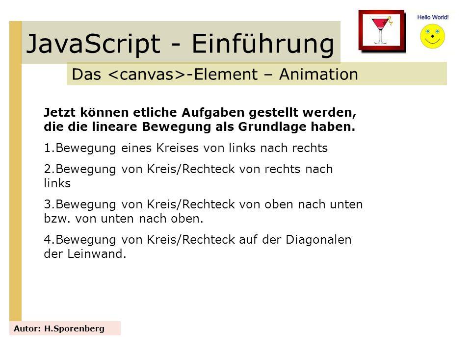 JavaScript - Einführung Das -Element – Animation Autor: H.Sporenberg Jetzt können etliche Aufgaben gestellt werden, die die lineare Bewegung als Grund