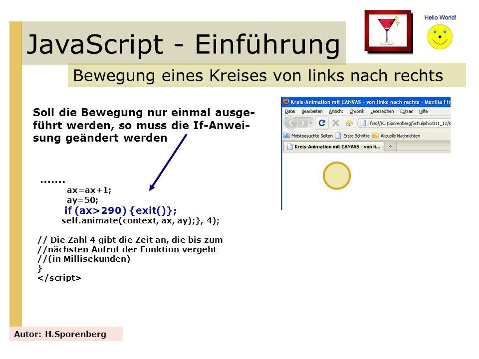 JavaScript - Einführung Bewegung eines Kreises von links nach rechts Autor: H.Sporenberg ……. ax=ax+1; ay=50; if (ax>290) {exit()}; self.animate(contex