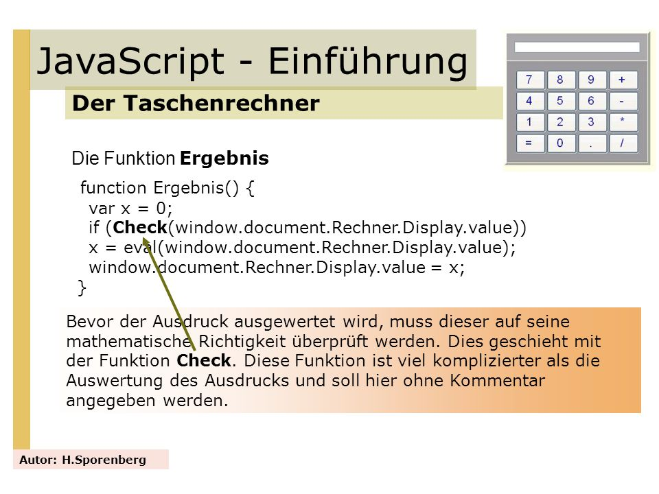JavaScript - Einführung Der Taschenrechner Autor: H.Sporenberg function Ergebnis() { var x = 0; if (Check(window.document.Rechner.Display.value)) x =
