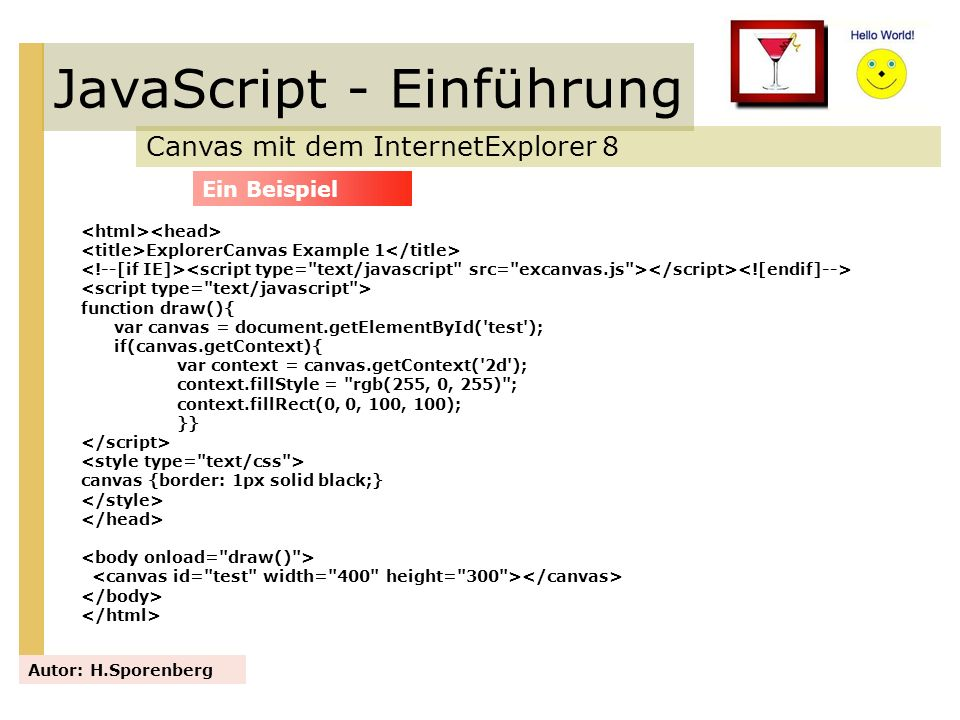JavaScript - Einführung Canvas mit dem InternetExplorer 8 Autor: H.Sporenberg ExplorerCanvas Example 1 function draw(){ var canvas = document.getEleme