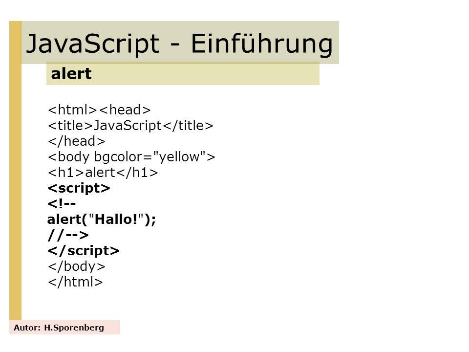 JavaScript <!-- function HalloWelt() { alert( Hallo Welt, ich komme! ); } //--> JavaScript - Einführung alert mit Funktionsaufruf Autor: H.Sporenberg Alert-Ausgabe Hallo