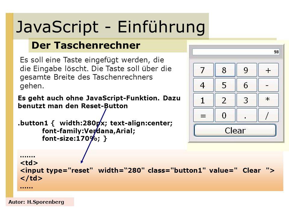 JavaScript - Einführung Der Taschenrechner Autor: H.Sporenberg Es soll eine Taste eingefügt werden, die die Eingabe löscht. Die Taste soll über die ge