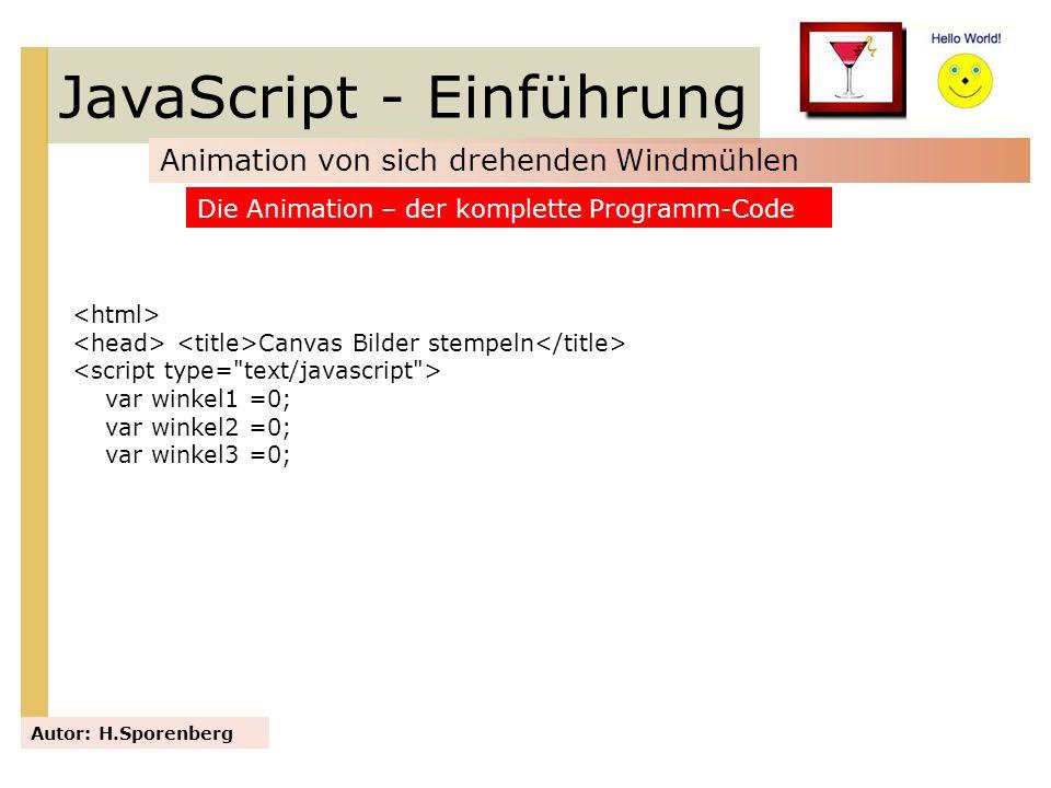 JavaScript - Einführung Animation von sich drehenden Windmühlen Autor: H.Sporenberg Die Animation – der komplette Programm-Code Canvas Bilder stempeln