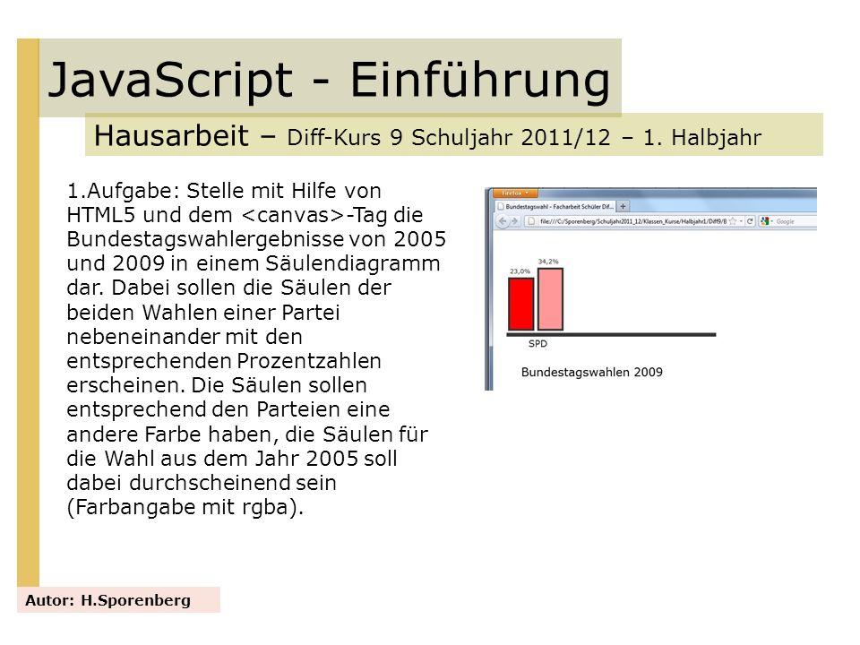 JavaScript - Einführung Hausarbeit – Diff-Kurs 9 Schuljahr 2011/12 – 1. Halbjahr Autor: H.Sporenberg 1.Aufgabe: Stelle mit Hilfe von HTML5 und dem -Ta