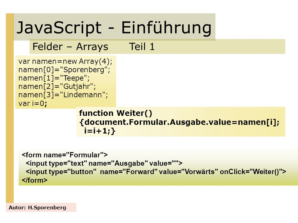 JavaScript - Einführung Felder – Arrays Teil 1 Autor: H.Sporenberg var namen=new Array(4); namen[0]=