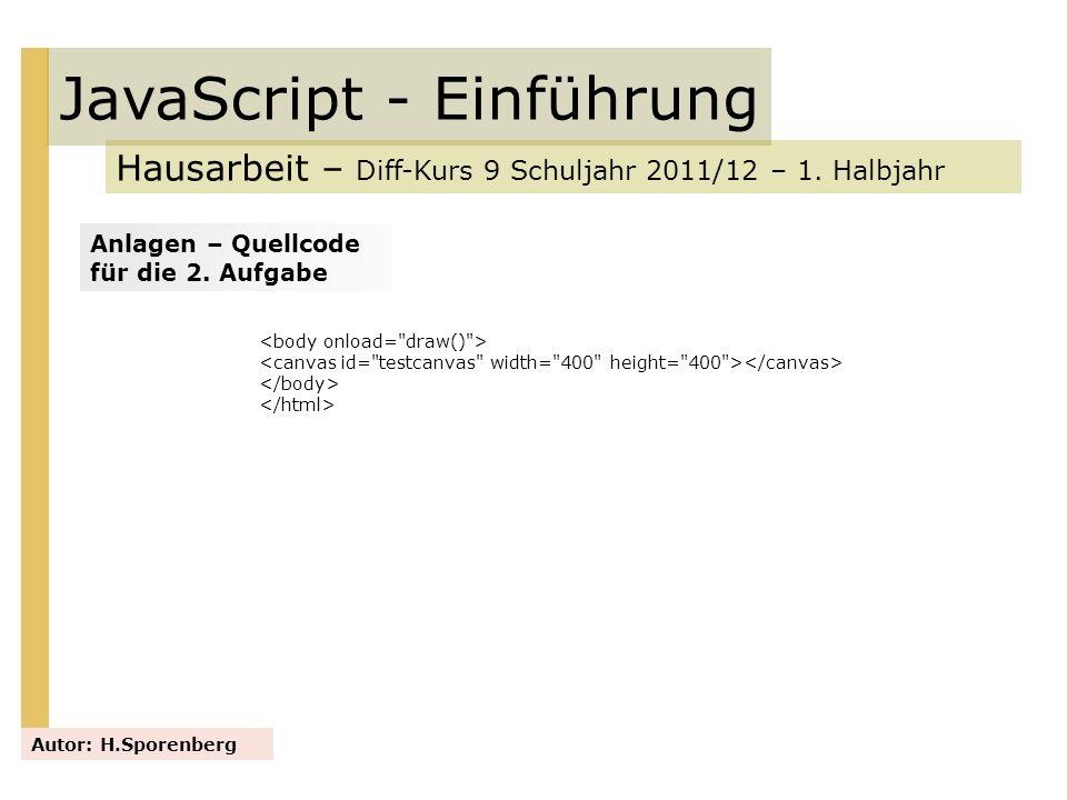 JavaScript - Einführung Hausarbeit – Diff-Kurs 9 Schuljahr 2011/12 – 1. Halbjahr Autor: H.Sporenberg Anlagen – Quellcode für die 2. Aufgabe