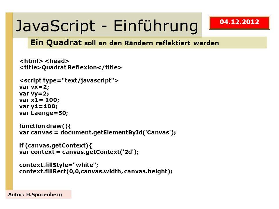 JavaScript - Einführung Ein Quadrat soll an den Rändern reflektiert werden Autor: H.Sporenberg Quadrat Reflexion var vx=2; var vy=2; var x1= 100; var
