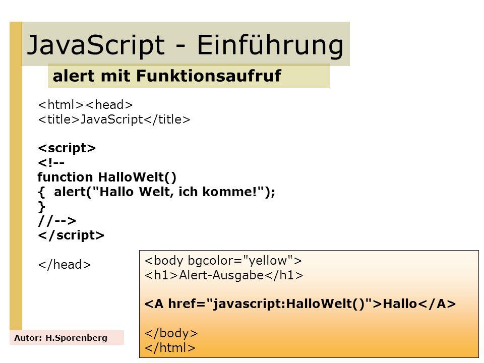 JavaScript <!-- function HalloWelt() { alert( Hallo Welt, ich komme! ); } //--> JavaScript - Einführung alert mit Funktionsaufruf Autor: H.Sporenberg Alert - Ausgabe <input type= button name= schalter value= Klick mich onClick= HalloWelt() >