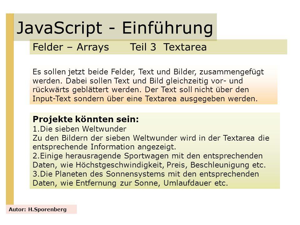 JavaScript - Einführung Felder – Arrays Teil 3 Textarea Autor: H.Sporenberg Projekte könnten sein: 1.Die sieben Weltwunder Zu den Bildern der sieben W