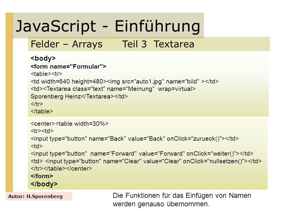 JavaScript - Einführung Felder – Arrays Teil 3 Textarea Autor: H.Sporenberg Die Funktionen für das Einfügen von Namen werden genauso übernommen. Spore