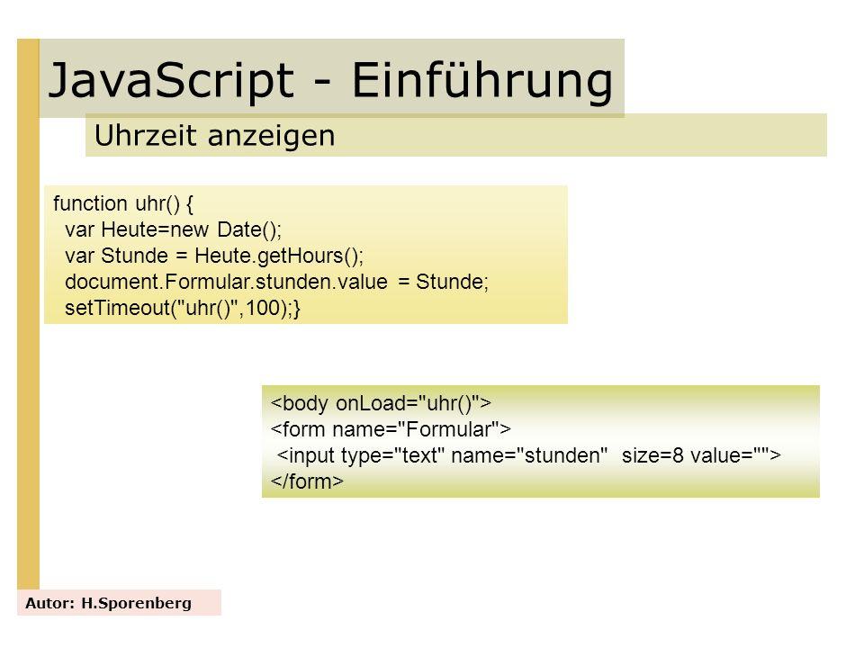 JavaScript - Einführung Uhrzeit anzeigen Autor: H.Sporenberg function uhr() { var Heute=new Date(); var Stunde = Heute.getHours(); document.Formular.s