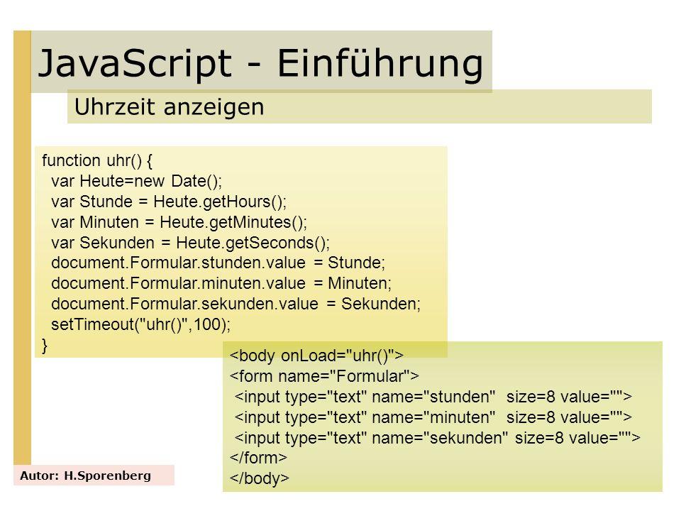 JavaScript - Einführung Uhrzeit anzeigen Autor: H.Sporenberg function uhr() { var Heute=new Date(); var Stunde = Heute.getHours(); var Minuten = Heute