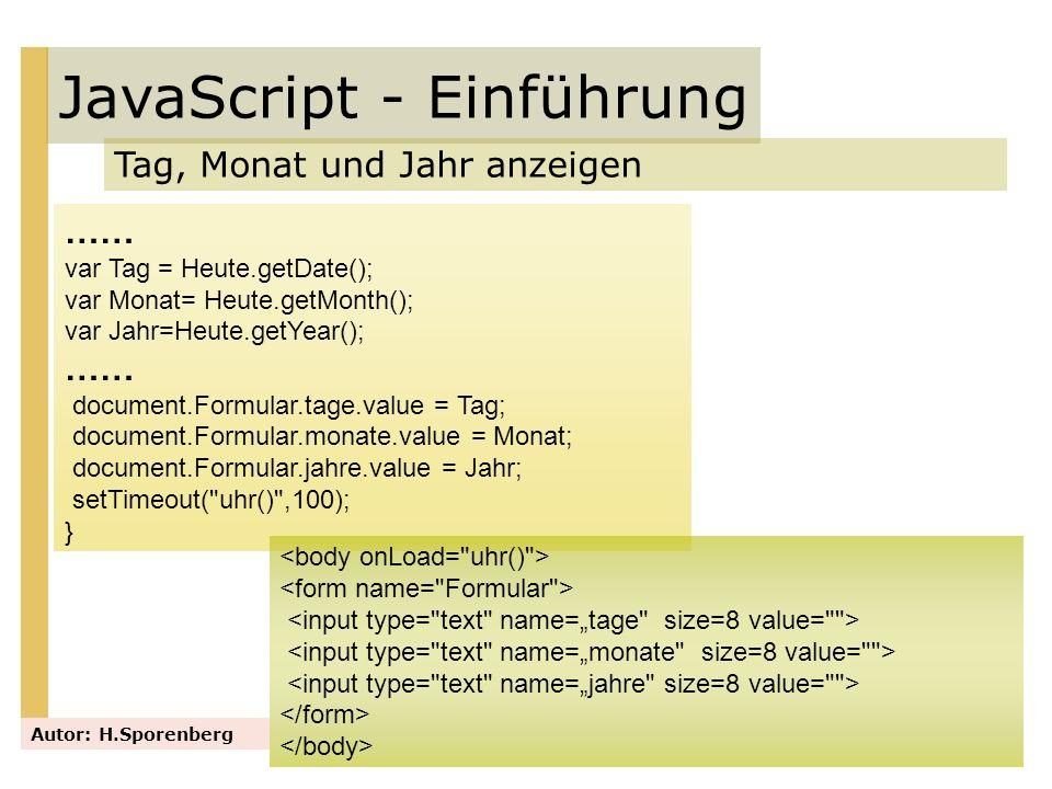 JavaScript - Einführung Tag, Monat und Jahr anzeigen Autor: H.Sporenberg …… var Tag = Heute.getDate(); var Monat= Heute.getMonth(); var Jahr=Heute.get