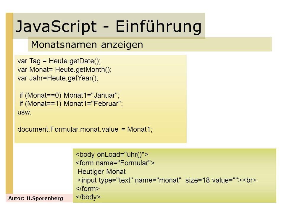 JavaScript - Einführung Monatsnamen anzeigen Autor: H.Sporenberg var Tag = Heute.getDate(); var Monat= Heute.getMonth(); var Jahr=Heute.getYear(); if