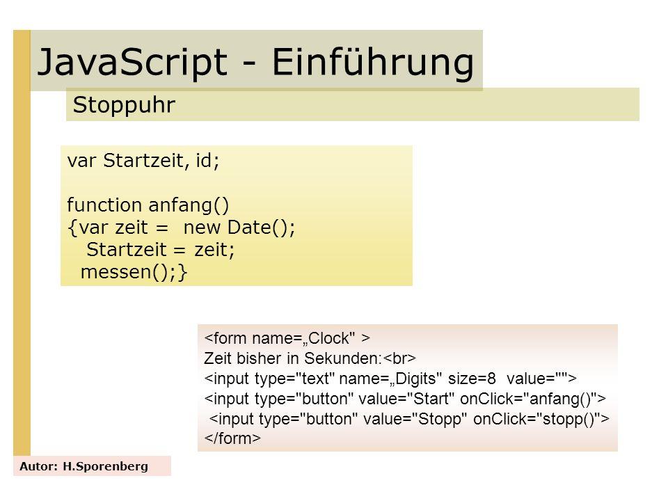 JavaScript - Einführung Stoppuhr Autor: H.Sporenberg var Startzeit, id; function anfang() {var zeit = new Date(); Startzeit = zeit; messen();} Zeit bi
