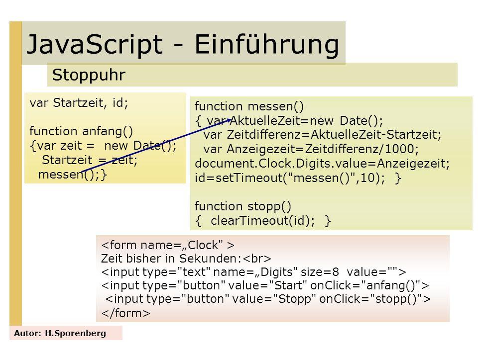 JavaScript - Einführung Stoppuhr Autor: H.Sporenberg var Startzeit, id; function anfang() {var zeit = new Date(); Startzeit = zeit; messen();} functio