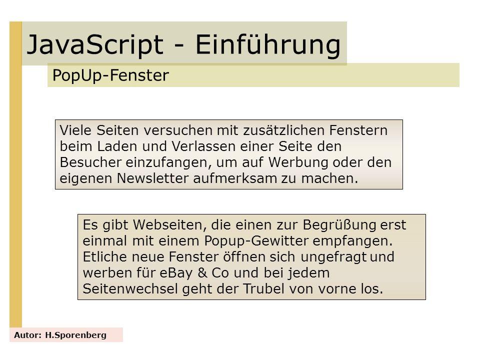 JavaScript - Einführung PopUp-Fenster Autor: H.Sporenberg Viele Seiten versuchen mit zusätzlichen Fenstern beim Laden und Verlassen einer Seite den Be