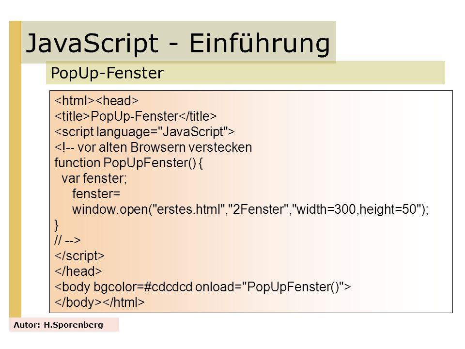 JavaScript - Einführung PopUp-Fenster Autor: H.Sporenberg PopUp-Fenster <!-- vor alten Browsern verstecken function PopUpFenster() { var fenster; fens